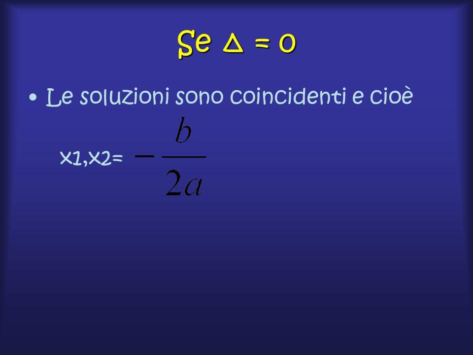 Se Δ = 0 Le soluzioni sono coincidenti e cioè x1,x2=