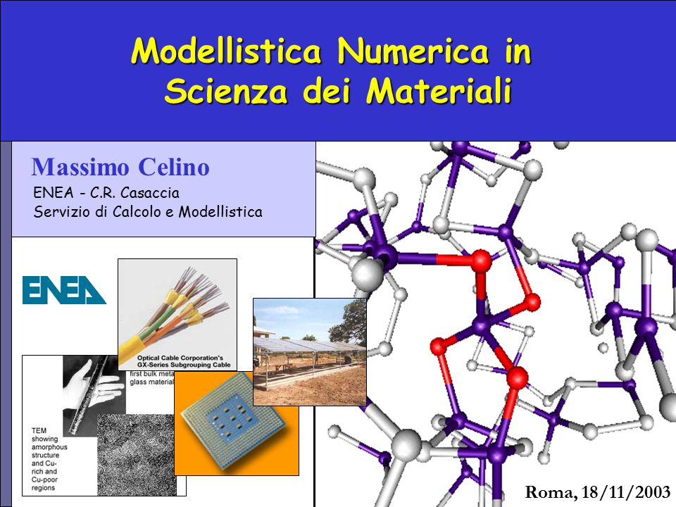 Modellistica Numerica in Scienza dei Materiali Roma, 18/11/2003 Massimo Celino ENEA - C.R. Casaccia Servizio di Calcolo e Modellistica