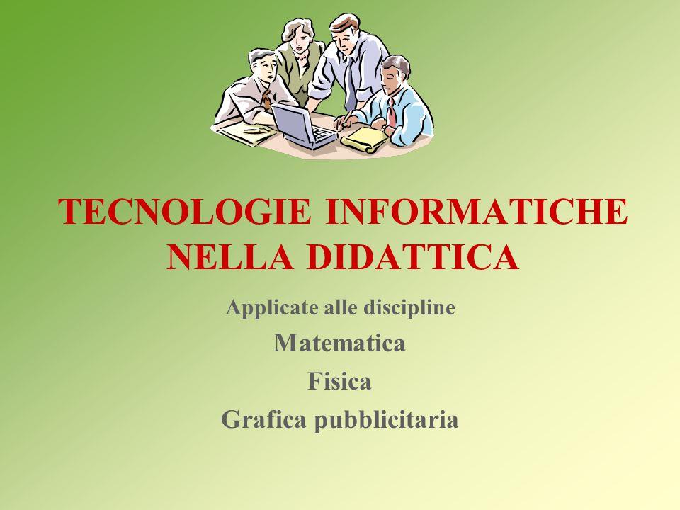 TECNOLOGIE INFORMATICHE NELLA DIDATTICA Applicate alle discipline Matematica Fisica Grafica pubblicitaria