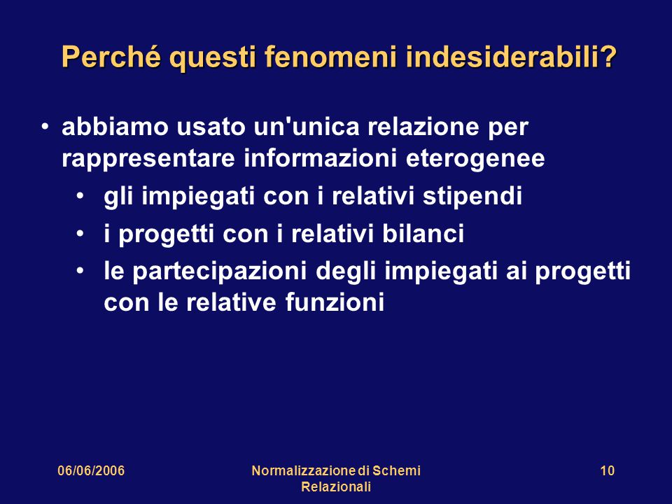 06/06/2006Normalizzazione di Schemi Relazionali 10 Perché questi fenomeni indesiderabili? abbiamo usato un'unica relazione per rappresentare informazi