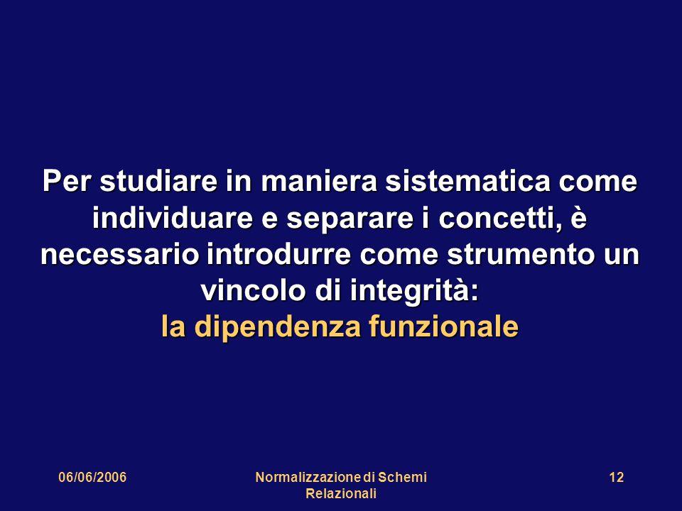 06/06/2006Normalizzazione di Schemi Relazionali 12 Per studiare in maniera sistematica come individuare e separare i concetti, è necessario introdurre come strumento un vincolo di integrità: la dipendenza funzionale