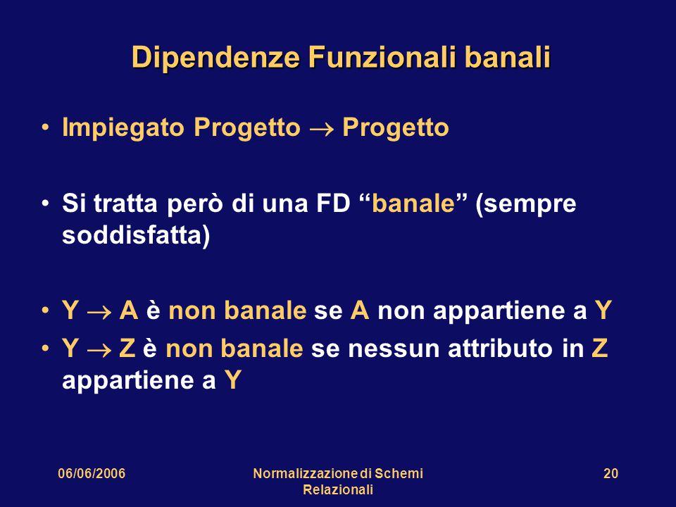 """06/06/2006Normalizzazione di Schemi Relazionali 20 Dipendenze Funzionali banali Impiegato Progetto  Progetto Si tratta però di una FD """"banale"""" (sempr"""