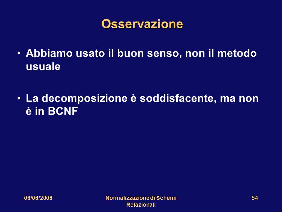 06/06/2006Normalizzazione di Schemi Relazionali 54 Osservazione Abbiamo usato il buon senso, non il metodo usuale La decomposizione è soddisfacente, m