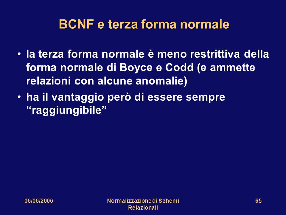 06/06/2006Normalizzazione di Schemi Relazionali 65 BCNF e terza forma normale la terza forma normale è meno restrittiva della forma normale di Boyce e Codd (e ammette relazioni con alcune anomalie) ha il vantaggio però di essere sempre raggiungibile