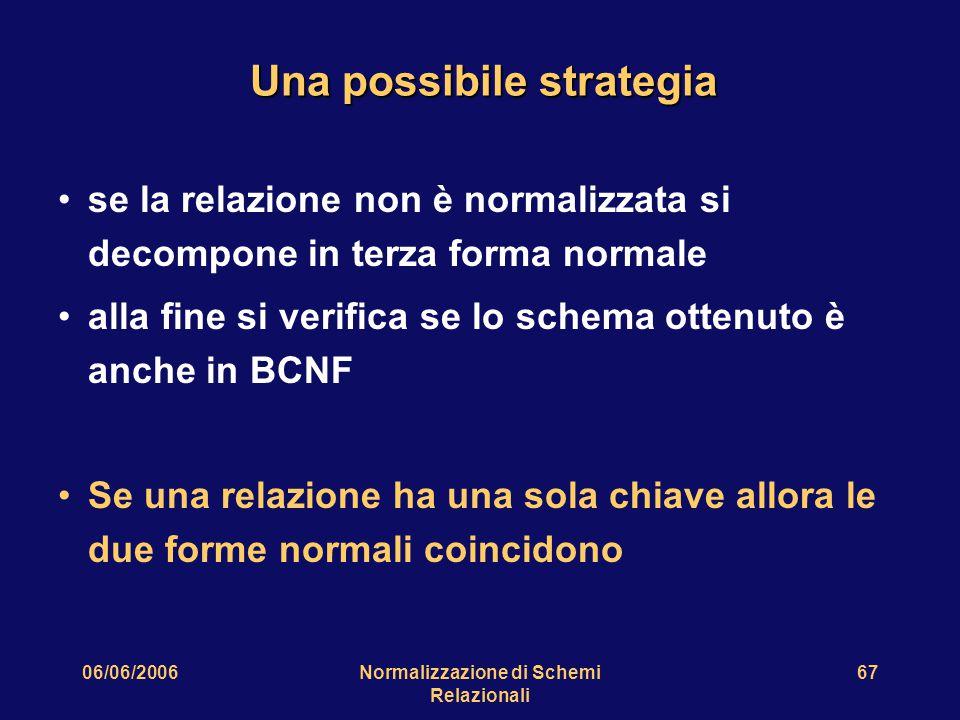 06/06/2006Normalizzazione di Schemi Relazionali 67 Una possibile strategia se la relazione non è normalizzata si decompone in terza forma normale alla fine si verifica se lo schema ottenuto è anche in BCNF Se una relazione ha una sola chiave allora le due forme normali coincidono