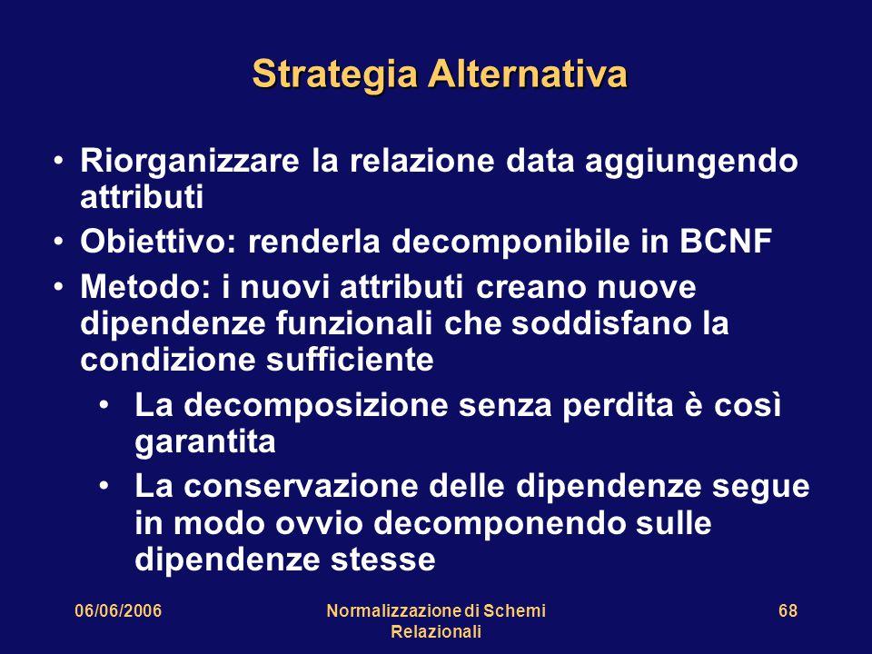 06/06/2006Normalizzazione di Schemi Relazionali 68 Strategia Alternativa Riorganizzare la relazione data aggiungendo attributi Obiettivo: renderla dec