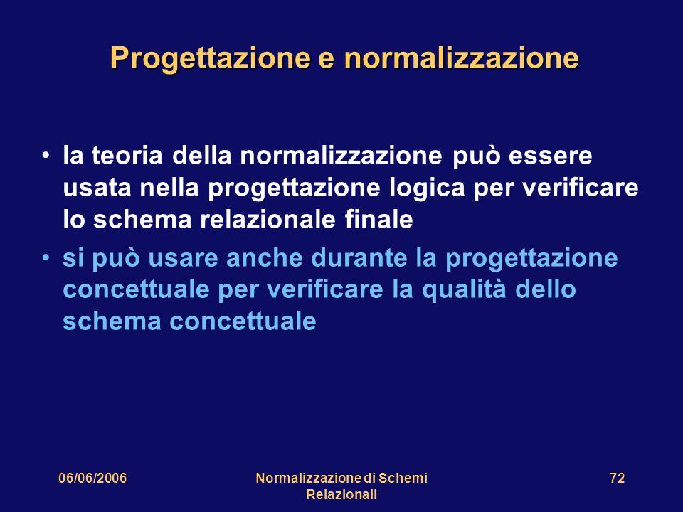 06/06/2006Normalizzazione di Schemi Relazionali 72 Progettazione e normalizzazione la teoria della normalizzazione può essere usata nella progettazione logica per verificare lo schema relazionale finale si può usare anche durante la progettazione concettuale per verificare la qualità dello schema concettuale