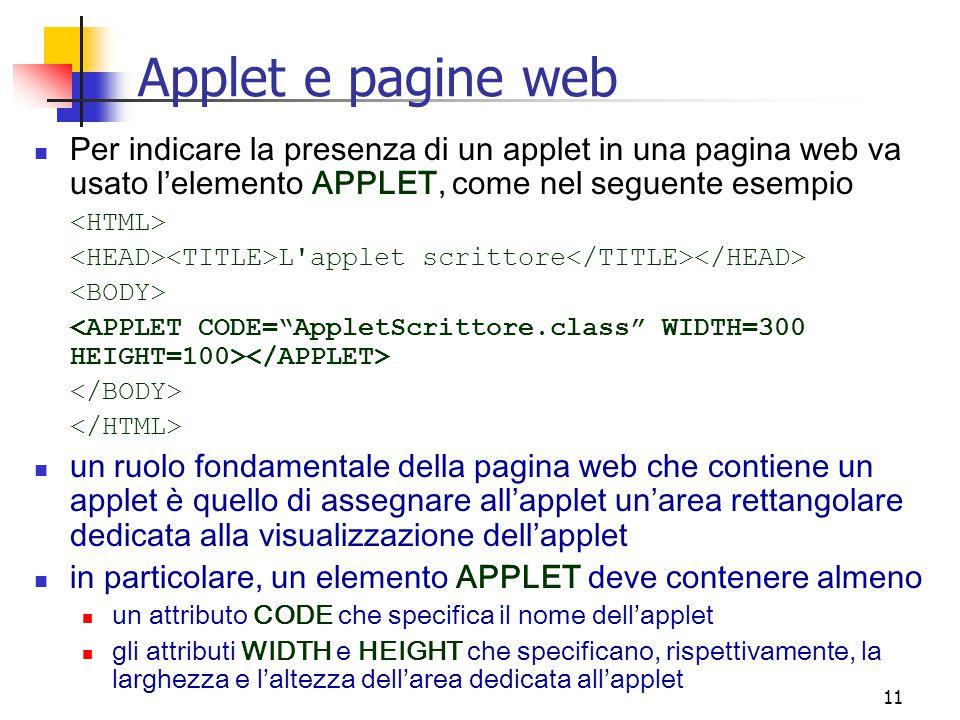 11 Applet e pagine web Per indicare la presenza di un applet in una pagina web va usato l'elemento APPLET, come nel seguente esempio L applet scrittore un ruolo fondamentale della pagina web che contiene un applet è quello di assegnare all'applet un'area rettangolare dedicata alla visualizzazione dell'applet in particolare, un elemento APPLET deve contenere almeno un attributo CODE che specifica il nome dell'applet gli attributi WIDTH e HEIGHT che specificano, rispettivamente, la larghezza e l'altezza dell'area dedicata all'applet