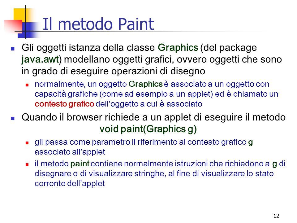 12 Il metodo Paint Gli oggetti istanza della classe Graphics (del package java.awt) modellano oggetti grafici, ovvero oggetti che sono in grado di eseguire operazioni di disegno normalmente, un oggetto Graphics è associato a un oggetto con capacità grafiche (come ad esempio a un applet) ed è chiamato un contesto grafico dell'oggetto a cui è associato Quando il browser richiede a un applet di eseguire il metodo void paint(Graphics g) gli passa come parametro il riferimento al contesto grafico g associato all'applet il metodo paint contiene normalmente istruzioni che richiedono a g di disegnare o di visualizzare stringhe, al fine di visualizzare lo stato corrente dell'applet