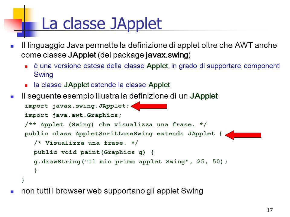 17 La classe JApplet Il linguaggio Java permette la definizione di applet oltre che AWT anche come classe JApplet (del package javax.swing) è una versione estesa della classe Applet, in grado di supportare componenti Swing la classe JApplet estende la classe Applet Il seguente esempio illustra la definizione di un JApplet import javax.swing.JApplet; import java.awt.Graphics; /** Applet (Swing) che visualizza una frase.