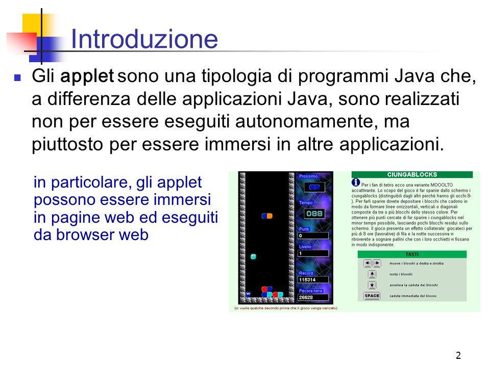 2 Introduzione Gli applet sono una tipologia di programmi Java che, a differenza delle applicazioni Java, sono realizzati non per essere eseguiti autonomamente, ma piuttosto per essere immersi in altre applicazioni.