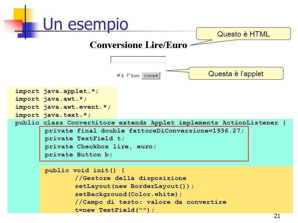 21 Un esempio Questo è HTML Questa è l'applet import java.applet.*; import java.awt.*; import java.awt.event.*; import java.text.*; public class Convertitore extends Applet implements ActionListener { private final double fattoreDiConversione=1936.27; private TextField t; private Checkbox lire, euro; private Button b; public void init() { //Gestore della disposizione setLayout(new BorderLayout()); setBackground(Color.white); //Campo di testo: valore da convertire t=new TextField( );