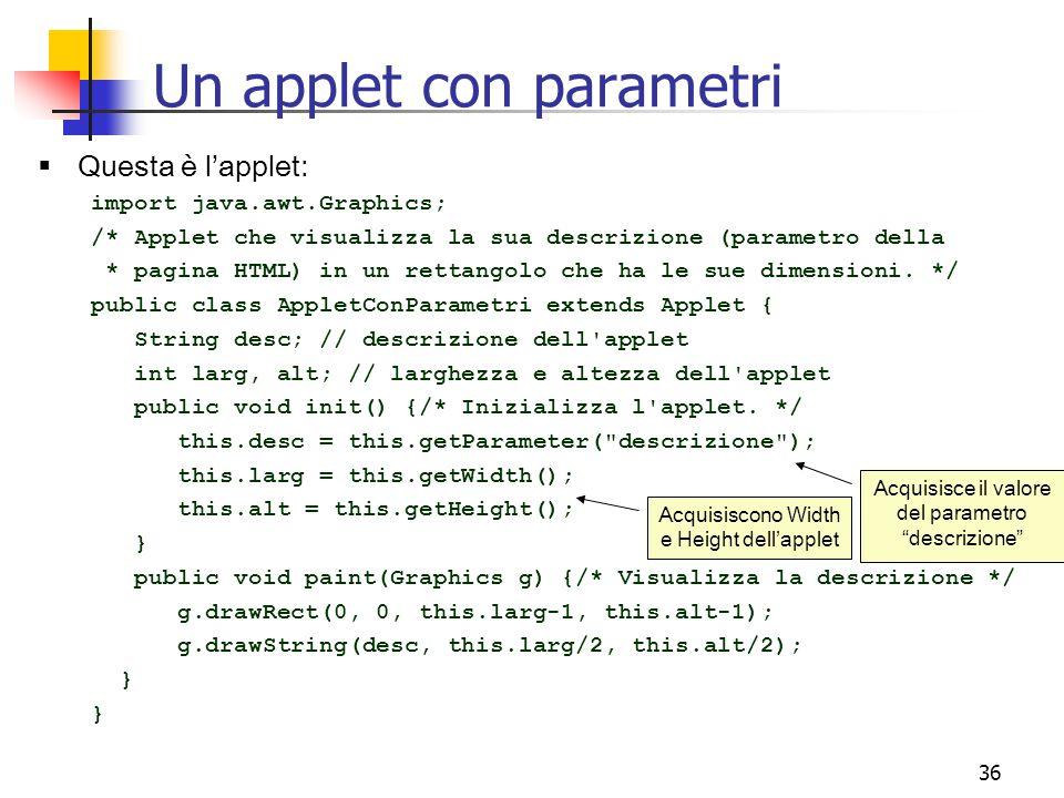 36  Questa è l'applet: import java.awt.Graphics; /* Applet che visualizza la sua descrizione (parametro della * pagina HTML) in un rettangolo che ha le sue dimensioni.