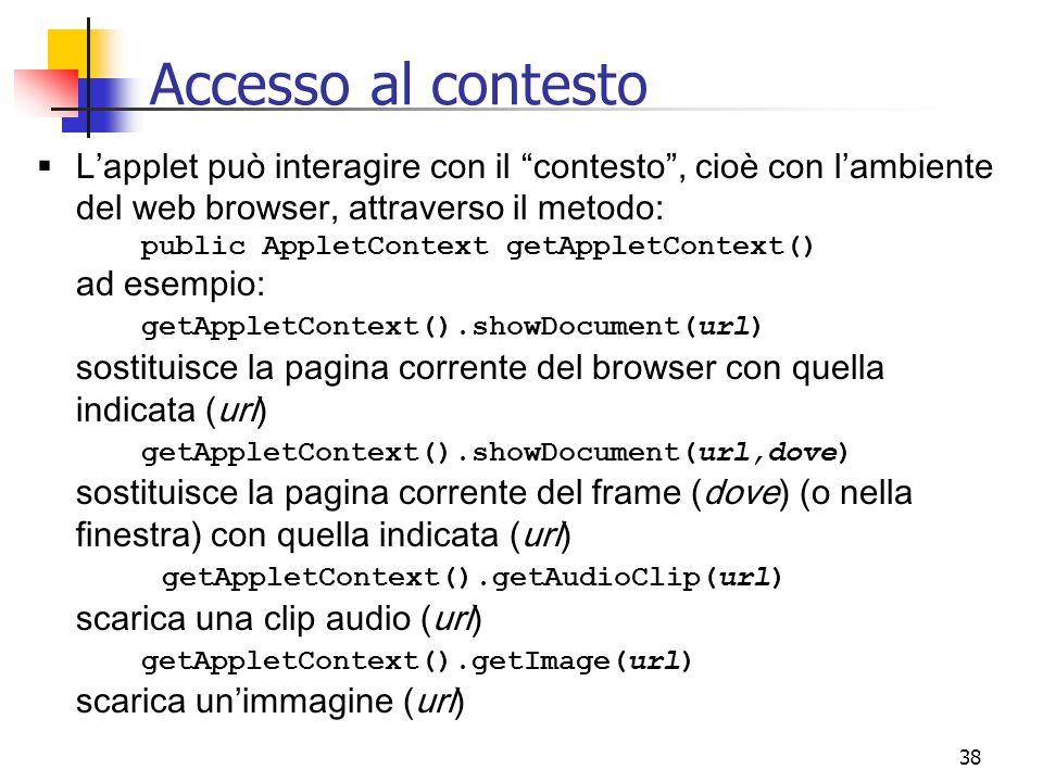 38  L'applet può interagire con il contesto , cioè con l'ambiente del web browser, attraverso il metodo: public AppletContext getAppletContext() ad esempio: getAppletContext().showDocument(url) sostituisce la pagina corrente del browser con quella indicata (url) getAppletContext().showDocument(url,dove) sostituisce la pagina corrente del frame (dove) (o nella finestra) con quella indicata (url) getAppletContext().getAudioClip(url) scarica una clip audio (url) getAppletContext().getImage(url) scarica un'immagine (url) Accesso al contesto