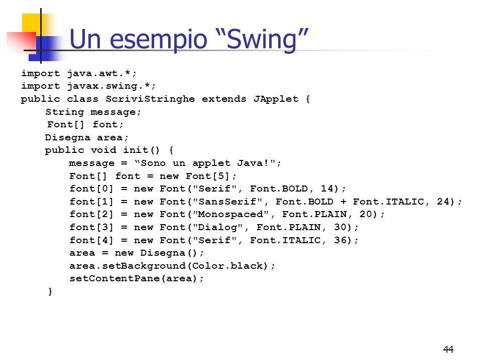 44 Un esempio Swing import java.awt.*; import javax.swing.*; public class ScriviStringhe extends JApplet { String message; Font[] font; Disegna area; public void init() { message = Sono un applet Java! ; Font[] font = new Font[5]; font[0] = new Font( Serif , Font.BOLD, 14); font[1] = new Font( SansSerif , Font.BOLD + Font.ITALIC, 24); font[2] = new Font( Monospaced , Font.PLAIN, 20); font[3] = new Font( Dialog , Font.PLAIN, 30); font[4] = new Font( Serif , Font.ITALIC, 36); area = new Disegna(); area.setBackground(Color.black); setContentPane(area); }