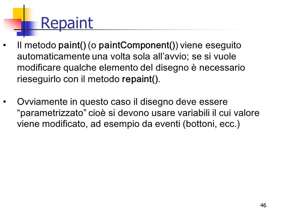 46 Repaint Il metodo paint() (o paintComponent()) viene eseguito automaticamente una volta sola all'avvio; se si vuole modificare qualche elemento del disegno è necessario rieseguirlo con il metodo repaint().