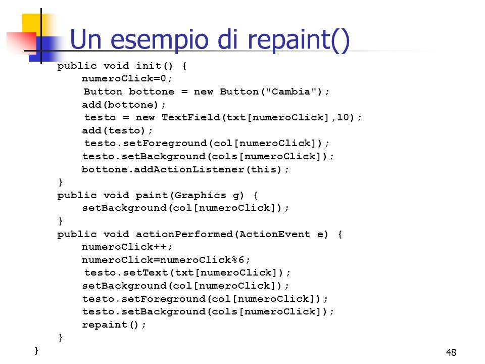 48 Un esempio di repaint() public void init() { numeroClick=0; Button bottone = new Button( Cambia ); add(bottone); testo = new TextField(txt[numeroClick],10); add(testo); testo.setForeground(col[numeroClick]); testo.setBackground(cols[numeroClick]); bottone.addActionListener(this); } public void paint(Graphics g) { setBackground(col[numeroClick]); } public void actionPerformed(ActionEvent e) { numeroClick++; numeroClick=numeroClick%6; testo.setText(txt[numeroClick]); setBackground(col[numeroClick]); testo.setForeground(col[numeroClick]); testo.setBackground(cols[numeroClick]); repaint(); }