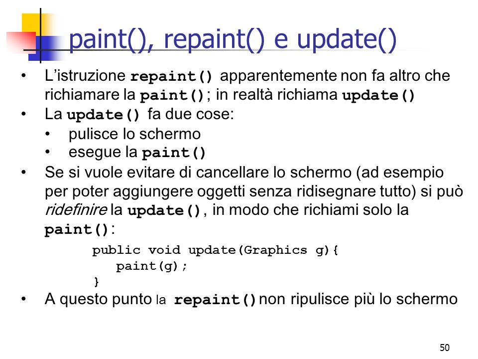 50 paint(), repaint() e update() L'istruzione repaint() apparentemente non fa altro che richiamare la paint() ; in realtà richiama update() La update() fa due cose: pulisce lo schermo esegue la paint() Se si vuole evitare di cancellare lo schermo (ad esempio per poter aggiungere oggetti senza ridisegnare tutto) si può ridefinire la update(), in modo che richiami solo la paint() : public void update(Graphics g){ paint(g); } A questo punto la repaint() non ripulisce più lo schermo