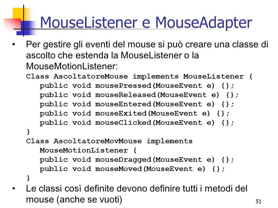 51 MouseListener e MouseAdapter Per gestire gli eventi del mouse si può creare una classe di ascolto che estenda la MouseListener o la MouseMotionListener: Class AscoltatoreMouse implements MouseListener { public void mousePressed(MouseEvent e) {}; public void mouseReleased(MouseEvent e) {}; public void mouseEntered(MouseEvent e) {}; public void mouseExited(MouseEvent e) {}; public void mouseClicked(MouseEvent e) {}; } Class AscoltatoreMovMouse implements MouseMotionListener { public void mouseDragged(MouseEvent e) {}; public void mouseMoved(MouseEvent e) {}; } Le classi così definite devono definire tutti i metodi del mouse (anche se vuoti)