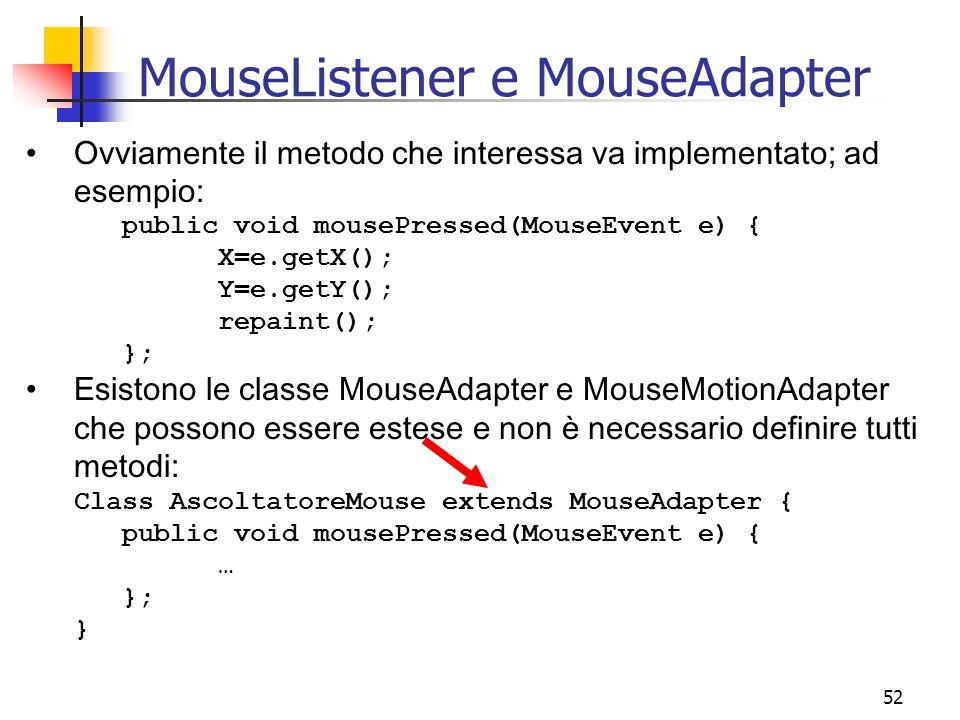 52 MouseListener e MouseAdapter Ovviamente il metodo che interessa va implementato; ad esempio: public void mousePressed(MouseEvent e) { X=e.getX(); Y=e.getY(); repaint(); }; Esistono le classe MouseAdapter e MouseMotionAdapter che possono essere estese e non è necessario definire tutti metodi: Class AscoltatoreMouse extends MouseAdapter { public void mousePressed(MouseEvent e) { … }; }