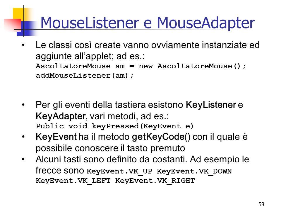 53 MouseListener e MouseAdapter Le classi così create vanno ovviamente instanziate ed aggiunte all'applet; ad es.: AscoltatoreMouse am = new AscoltatoreMouse(); addMouseListener(am); Per gli eventi della tastiera esistono KeyListener e KeyAdapter, vari metodi, ad es.: Public void keyPressed(KeyEvent e) KeyEvent ha il metodo getKeyCode() con il quale è possibile conoscere il tasto premuto Alcuni tasti sono definito da costanti.