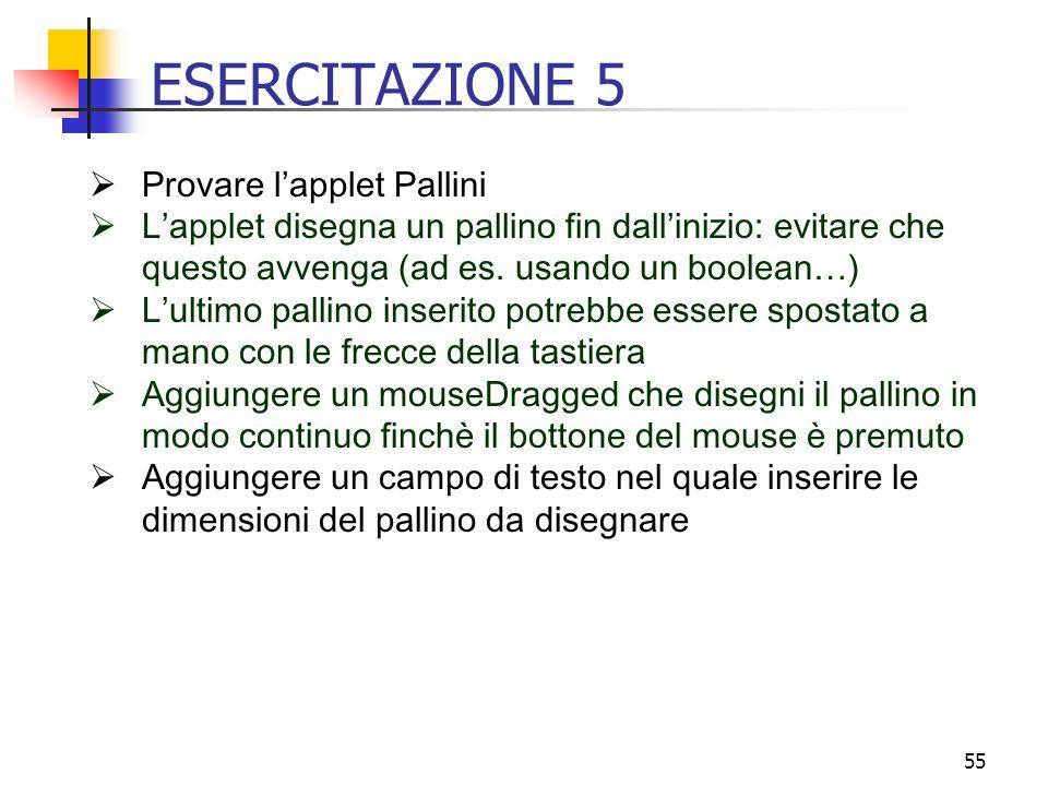 55 ESERCITAZIONE 5  Provare l'applet Pallini  L'applet disegna un pallino fin dall'inizio: evitare che questo avvenga (ad es.
