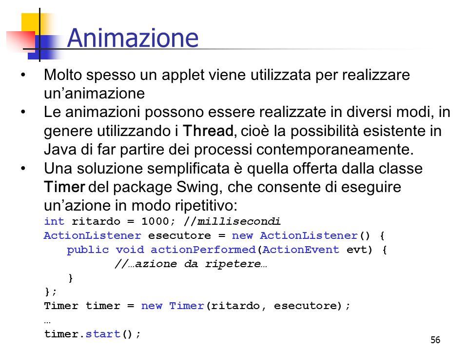 56 Animazione Molto spesso un applet viene utilizzata per realizzare un'animazione Le animazioni possono essere realizzate in diversi modi, in genere utilizzando i Thread, cioè la possibilità esistente in Java di far partire dei processi contemporaneamente.