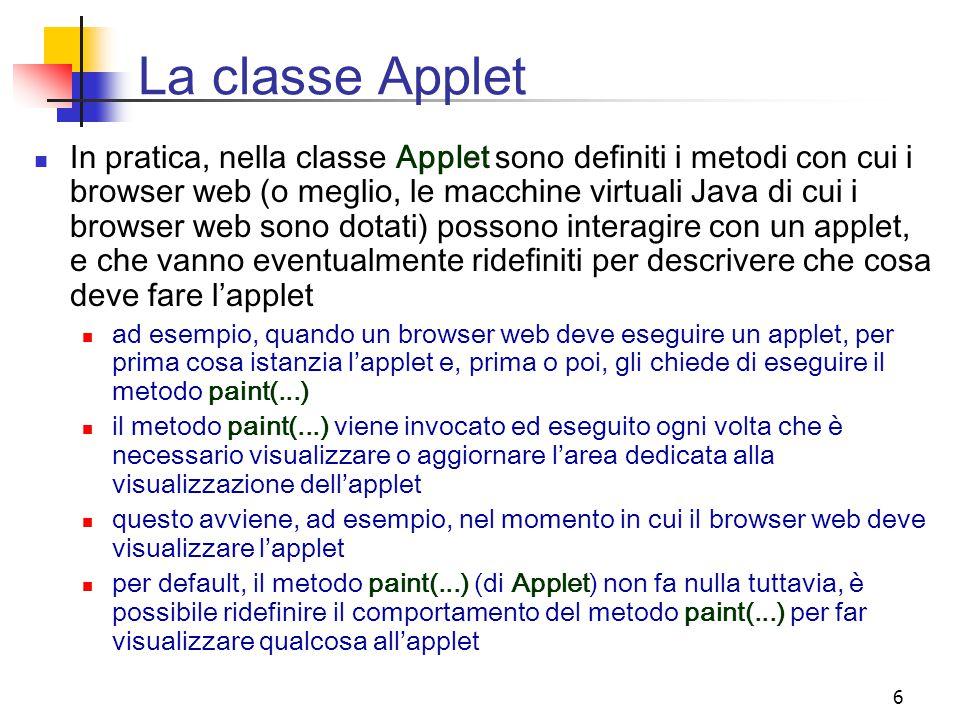 6 La classe Applet In pratica, nella classe Applet sono definiti i metodi con cui i browser web (o meglio, le macchine virtuali Java di cui i browser web sono dotati) possono interagire con un applet, e che vanno eventualmente ridefiniti per descrivere che cosa deve fare l'applet ad esempio, quando un browser web deve eseguire un applet, per prima cosa istanzia l'applet e, prima o poi, gli chiede di eseguire il metodo paint(...) il metodo paint(...) viene invocato ed eseguito ogni volta che è necessario visualizzare o aggiornare l'area dedicata alla visualizzazione dell'applet questo avviene, ad esempio, nel momento in cui il browser web deve visualizzare l'applet per default, il metodo paint(...) (di Applet) non fa nulla tuttavia, è possibile ridefinire il comportamento del metodo paint(...) per far visualizzare qualcosa all'applet