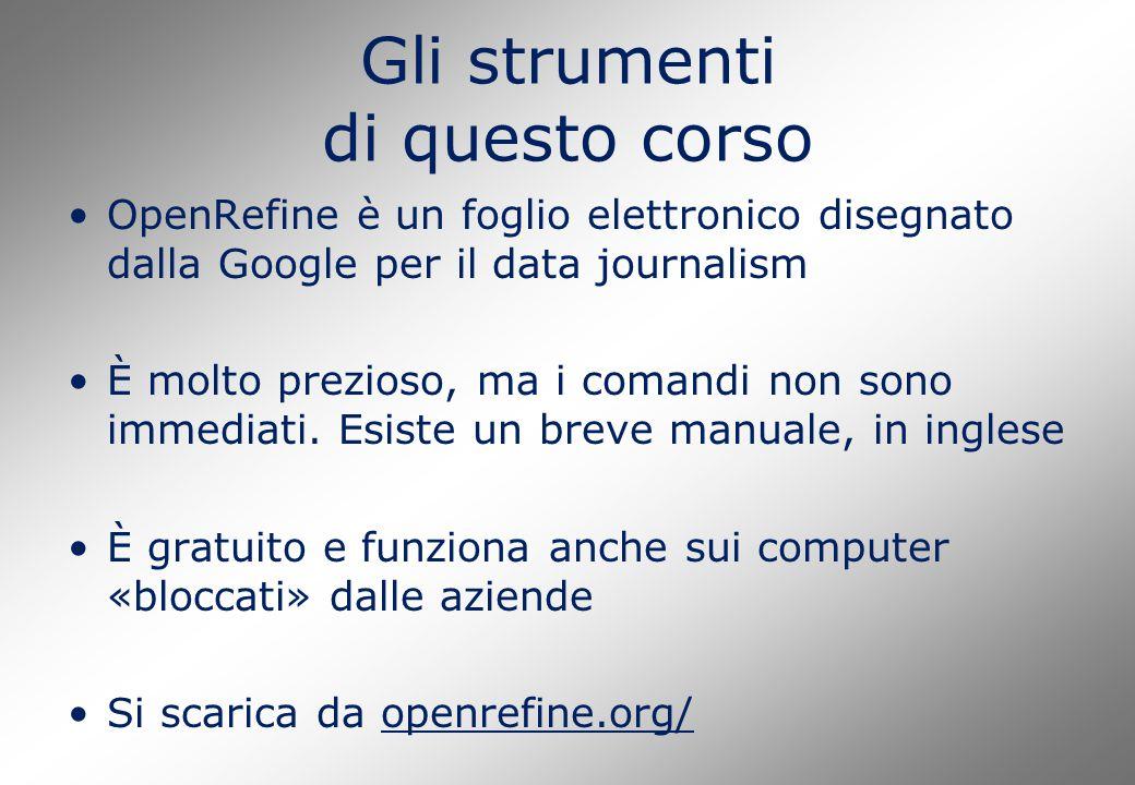 Gli strumenti di questo corso OpenRefine è un foglio elettronico disegnato dalla Google per il data journalism È molto prezioso, ma i comandi non sono