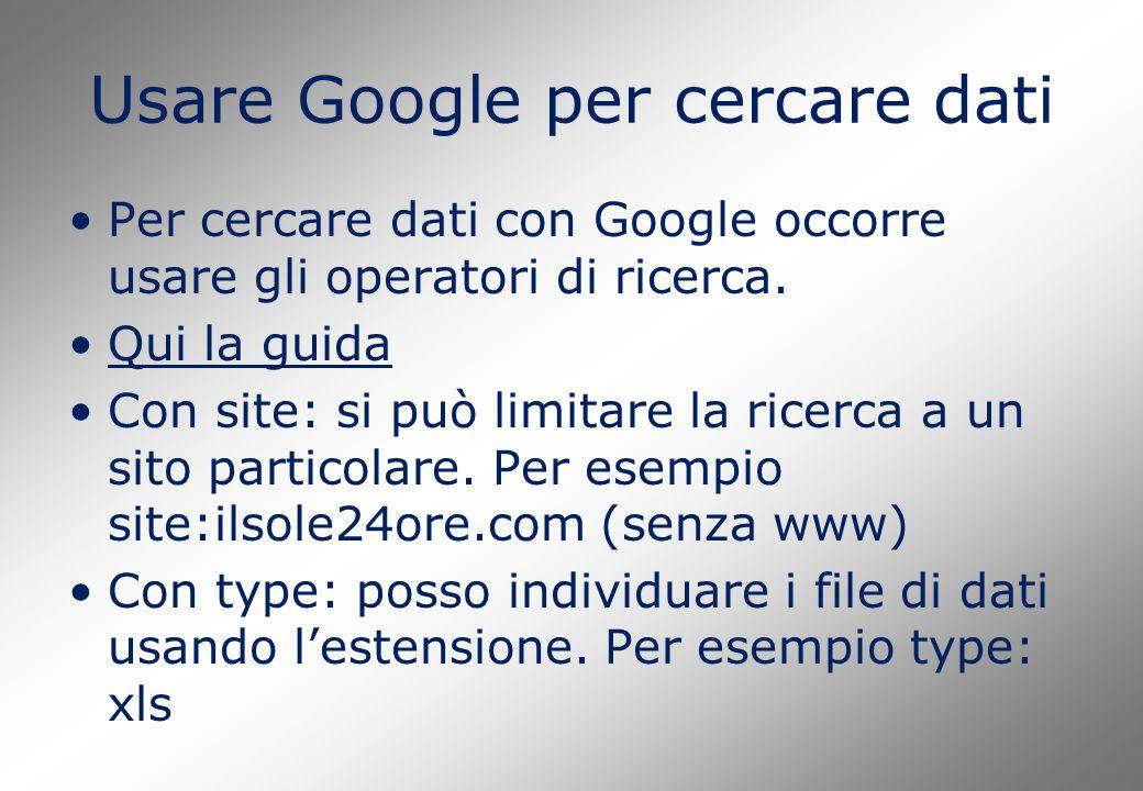 Usare Google per cercare dati Per cercare dati con Google occorre usare gli operatori di ricerca. Qui la guida Con site: si può limitare la ricerca a