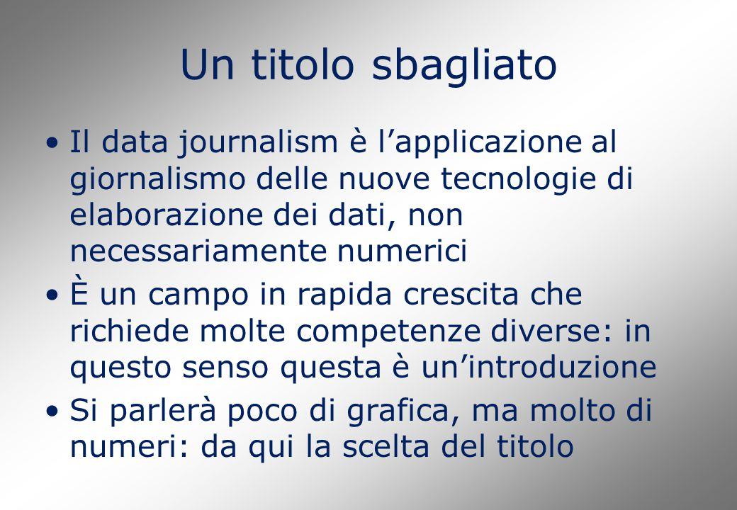 Un titolo sbagliato Il data journalism è l'applicazione al giornalismo delle nuove tecnologie di elaborazione dei dati, non necessariamente numerici È