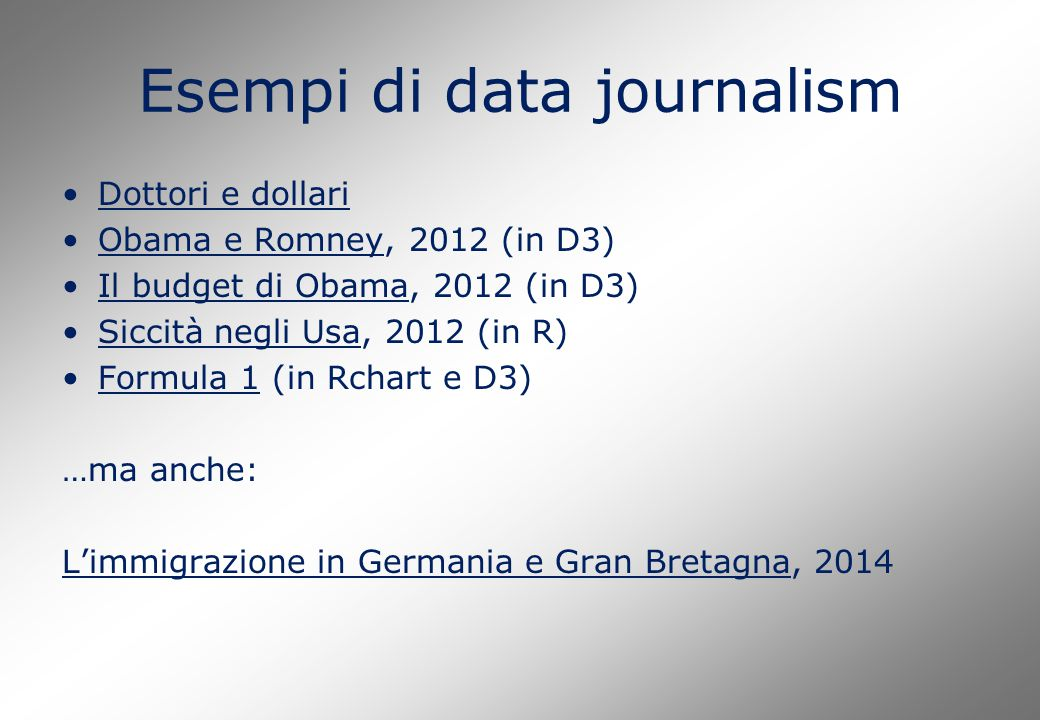 Esempi di data journalism Dottori e dollari Obama e Romney, 2012 (in D3)Obama e Romney Il budget di Obama, 2012 (in D3)Il budget di Obama Siccità negli Usa, 2012 (in R)Siccità negli Usa Formula 1 (in Rchart e D3)Formula 1 …ma anche: L'immigrazione in Germania e Gran BretagnaL'immigrazione in Germania e Gran Bretagna, 2014