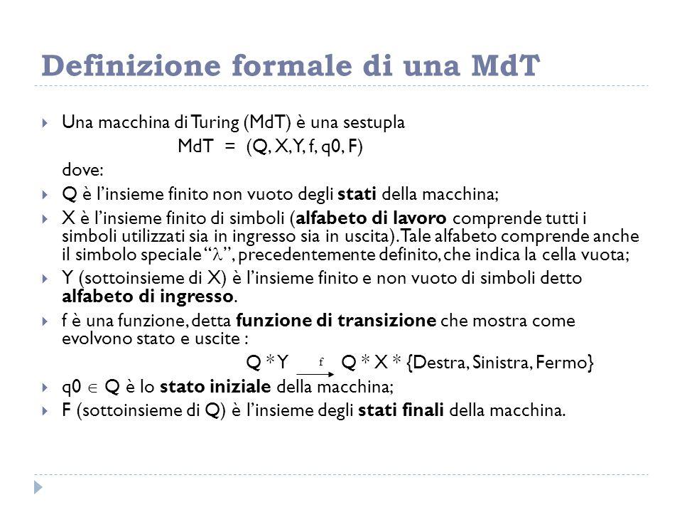 Definizione formale di una MdT  Una macchina di Turing (MdT) è una sestupla MdT = (Q, X, Y, f, q0, F) dove:  Q è l'insieme finito non vuoto degli st