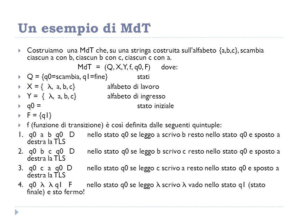 Un esempio di MdT  Costruiamo una MdT che, su una stringa costruita sull'alfabeto {a,b,c}, scambia ciascun a con b, ciascun b con c, ciascun c con a.