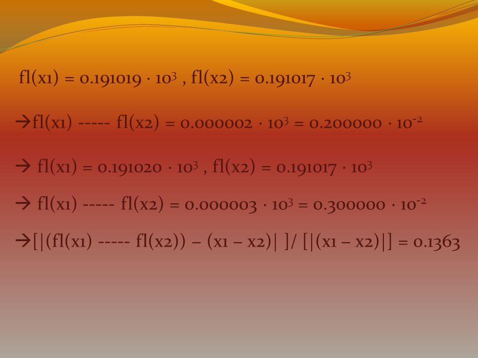 fl(x1) = 0.191019 · 10 3, fl(x2) = 0.191017 · 10 3  fl(x1) ----- fl(x2) = 0.000002 · 10 3 = 0.200000 · 10 -2  fl(x1) = 0.191020 · 10 3, fl(x2) = 0.1