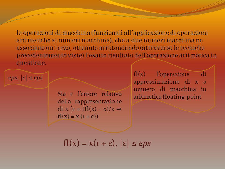 Sia ε l'errore relativo della rappresentazione di x (ε = (fl(x) – x)/x ⇒ fl(x) = x (1 + ε)) eps, |ε| ≤ eps fl(x) = x(1 + ε), |ε| ≤ eps fl(x) l'operazi