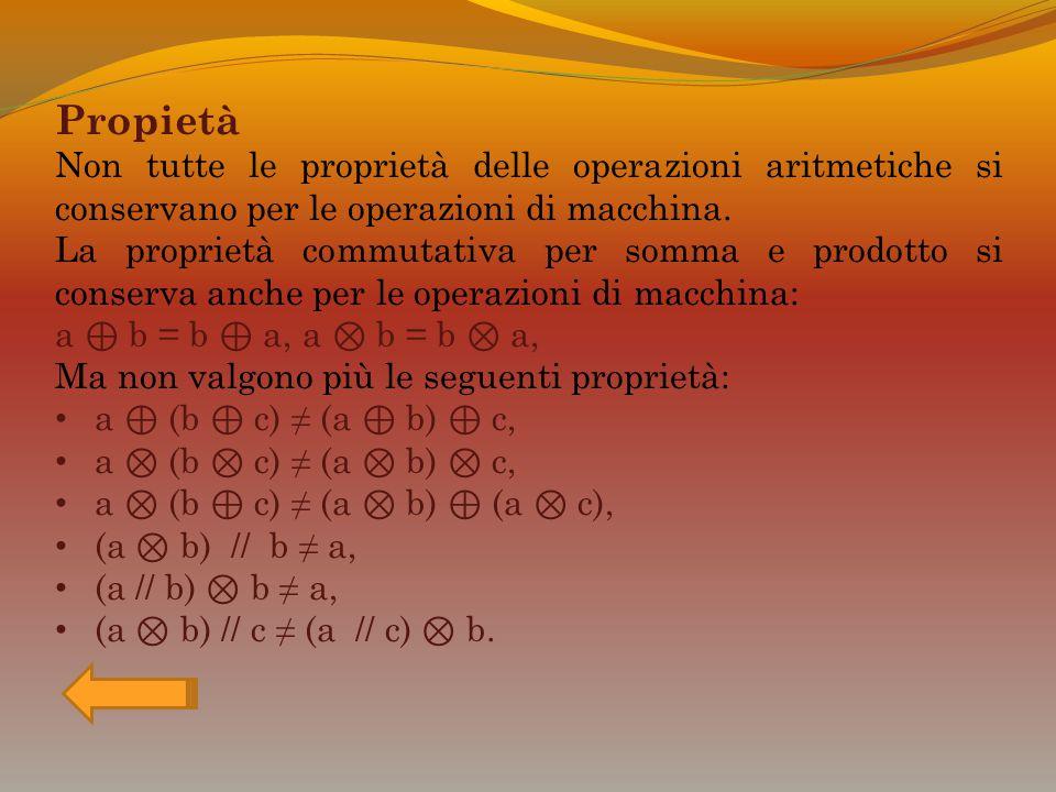 Propietà Non tutte le proprietà delle operazioni aritmetiche si conservano per le operazioni di macchina. La proprietà commutativa per somma e prodott