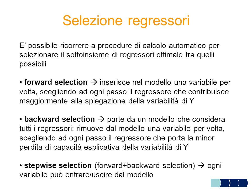 E' possibile ricorrere a procedure di calcolo automatico per selezionare il sottoinsieme di regressori ottimale tra quelli possibili forward selection  inserisce nel modello una variabile per volta, scegliendo ad ogni passo il regressore che contribuisce maggiormente alla spiegazione della variabilità di Y backward selection  parte da un modello che considera tutti i regressori; rimuove dal modello una variabile per volta, scegliendo ad ogni passo il regressore che porta la minor perdita di capacità esplicativa della variabilità di Y stepwise selection (forward+backward selection)  ogni variabile può entrare/uscire dal modello Selezione regressori