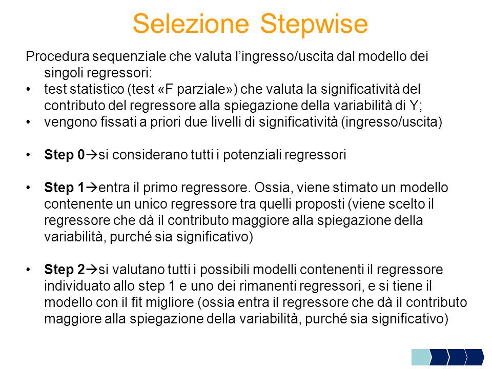 Selezione Stepwise Procedura sequenziale che valuta l'ingresso/uscita dal modello dei singoli regressori: test statistico (test «F parziale») che valuta la significatività del contributo del regressore alla spiegazione della variabilità di Y; vengono fissati a priori due livelli di significatività (ingresso/uscita) Step 0  si considerano tutti i potenziali regressori Step 1  entra il primo regressore.
