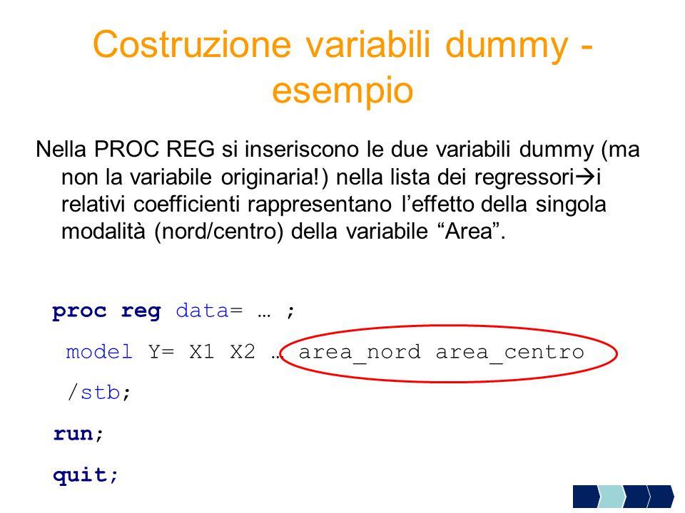 Costruzione variabili dummy - esempio Nella PROC REG si inseriscono le due variabili dummy (ma non la variabile originaria!) nella lista dei regressori  i relativi coefficienti rappresentano l'effetto della singola modalità (nord/centro) della variabile Area .