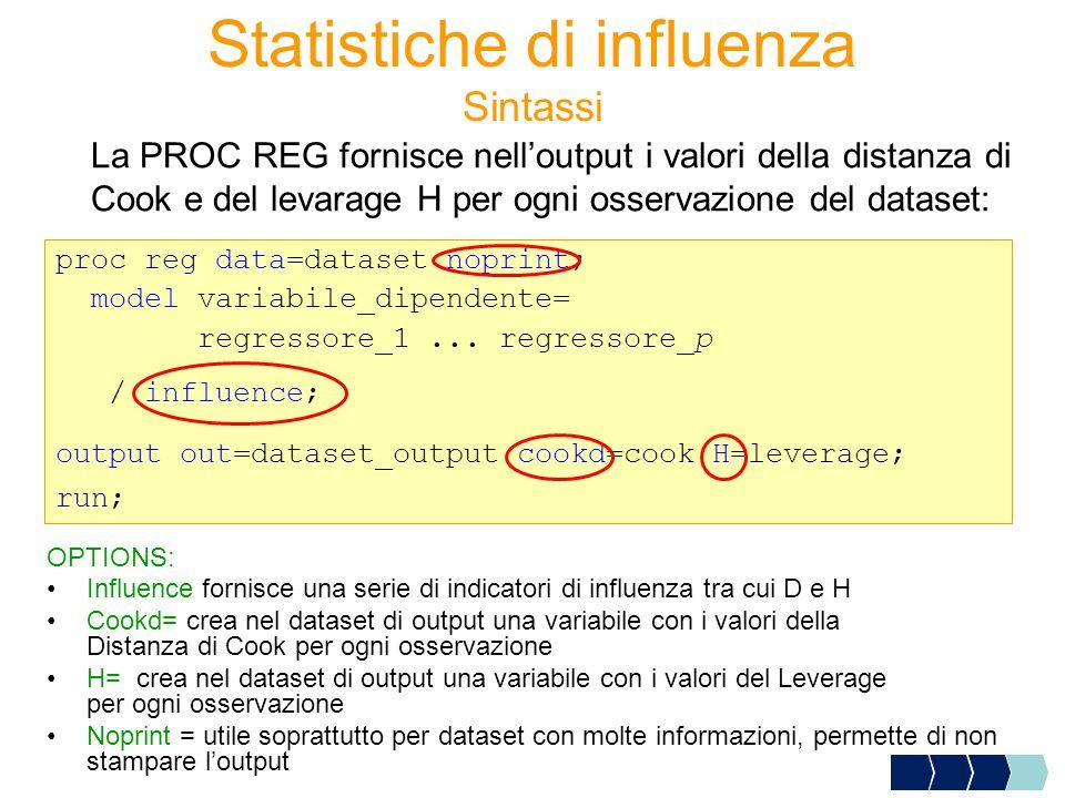 Sintassi La PROC REG fornisce nell'output i valori della distanza di Cook e del levarage H per ogni osservazione del dataset: proc reg data=dataset noprint; model variabile_dipendente= regressore_1...