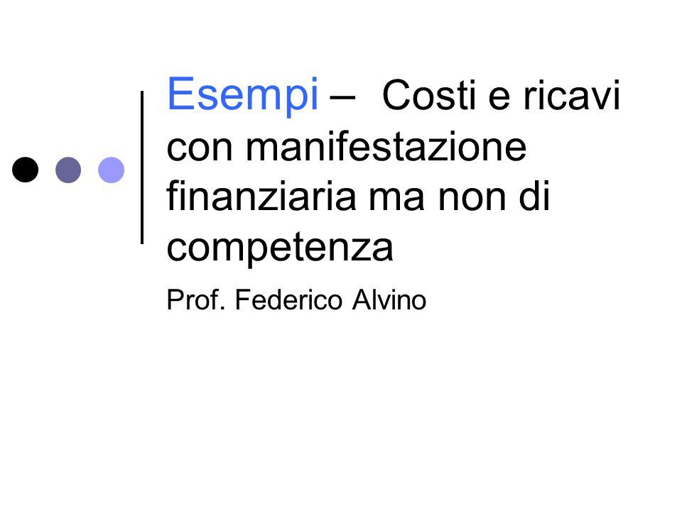 Esempi – Costi e ricavi con manifestazione finanziaria ma non di competenza Prof. Federico Alvino