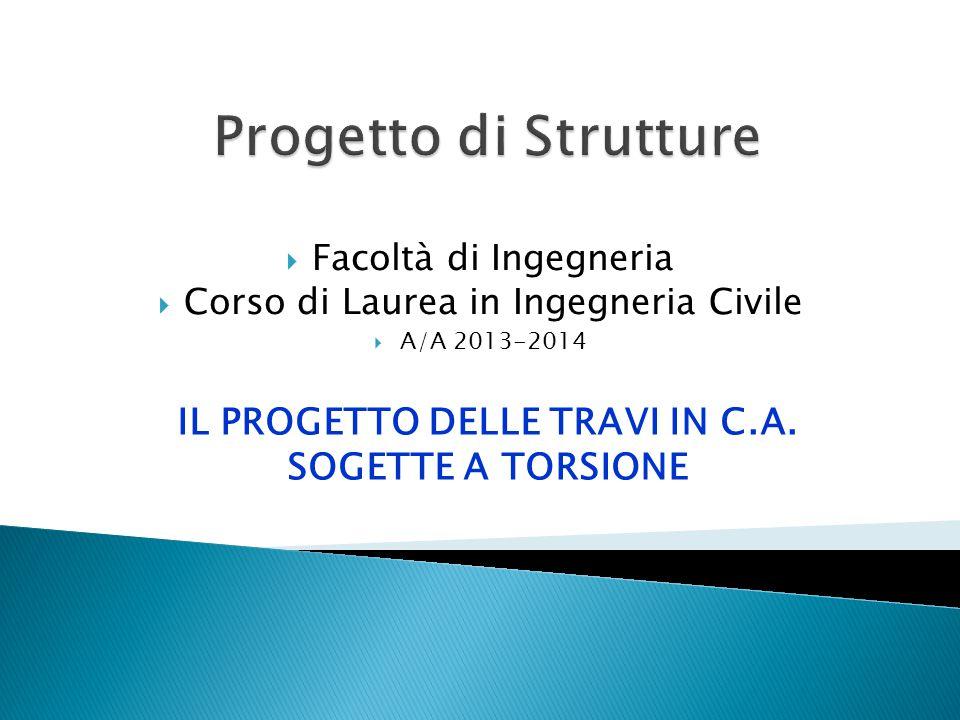  Facoltà di Ingegneria  Corso di Laurea in Ingegneria Civile  A/A 2013-2014 IL PROGETTO DELLE TRAVI IN C.A. SOGETTE A TORSIONE