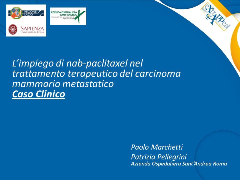 L'impiego di nab-paclitaxel nel trattamento terapeutico del carcinoma mammario metastatico Caso Clinico Paolo Marchetti Patrizia Pellegrini Azienda Os