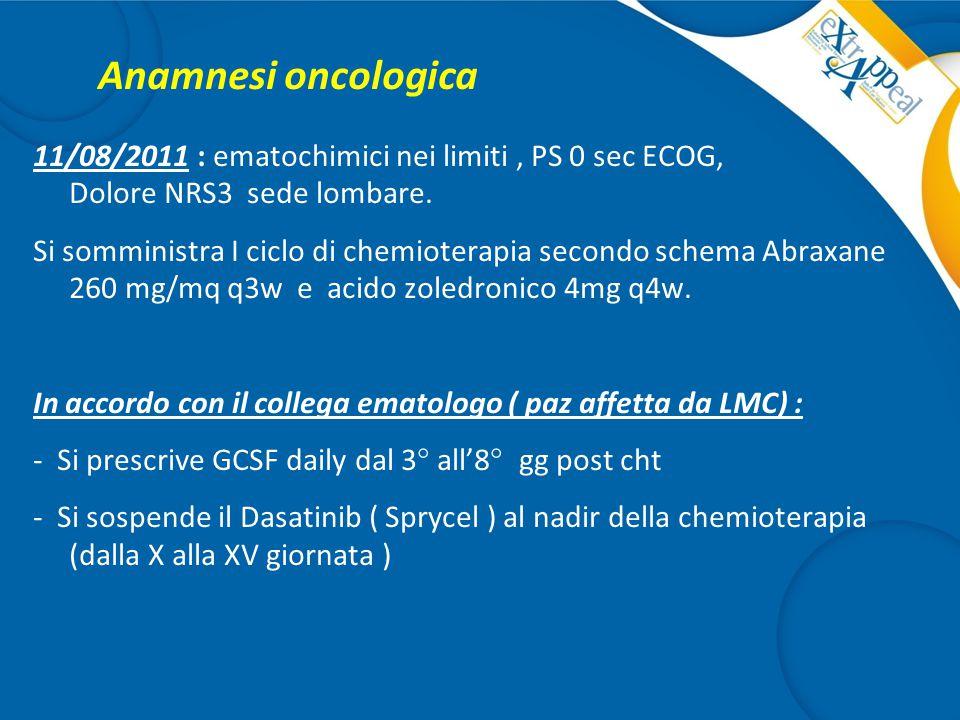 Anamnesi oncologica 11/08/2011 : ematochimici nei limiti, PS 0 sec ECOG, Dolore NRS3 sede lombare. Si somministra I ciclo di chemioterapia secondo sch