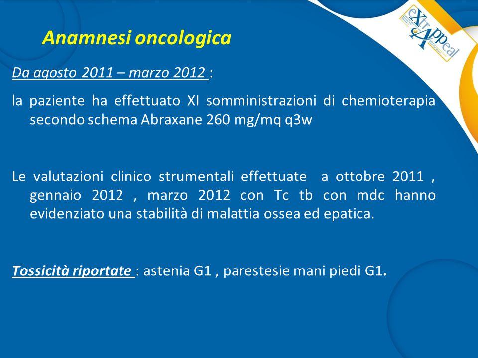 Anamnesi oncologica Da agosto 2011 – marzo 2012 : la paziente ha effettuato XI somministrazioni di chemioterapia secondo schema Abraxane 260 mg/mq q3w
