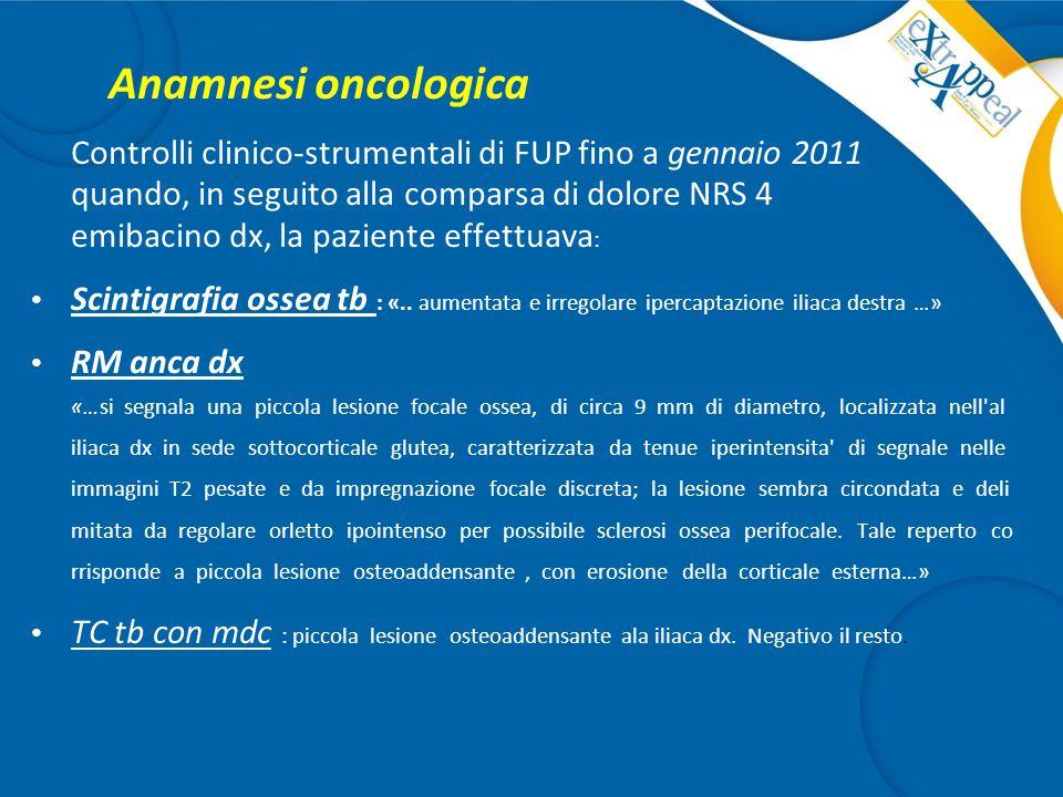 Anamnesi oncologica Controlli clinico-strumentali di FUP fino a gennaio 2011 quando, in seguito alla comparsa di dolore NRS 4 emibacino dx, la pazient