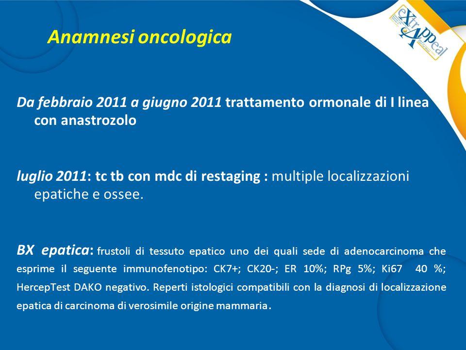 Anamnesi oncologica Da febbraio 2011 a giugno 2011 trattamento ormonale di I linea con anastrozolo luglio 2011: tc tb con mdc di restaging : multiple