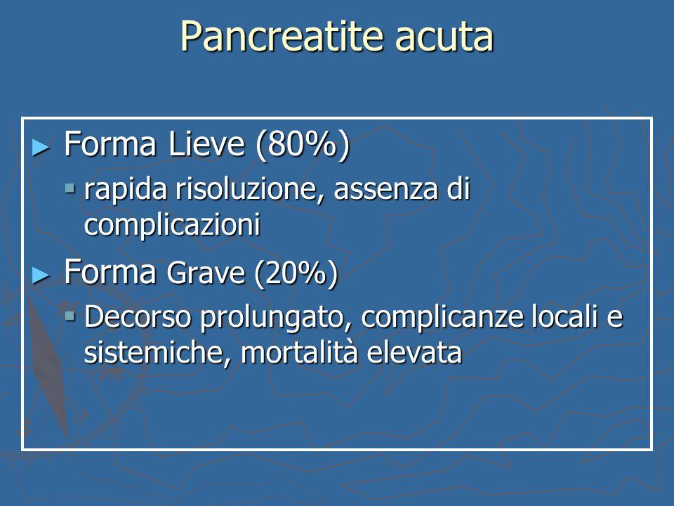 Pancreatite acuta ► Forma Lieve (80%)  rapida risoluzione, assenza di complicazioni ► Forma Grave (20%)  Decorso prolungato, complicanze locali e si