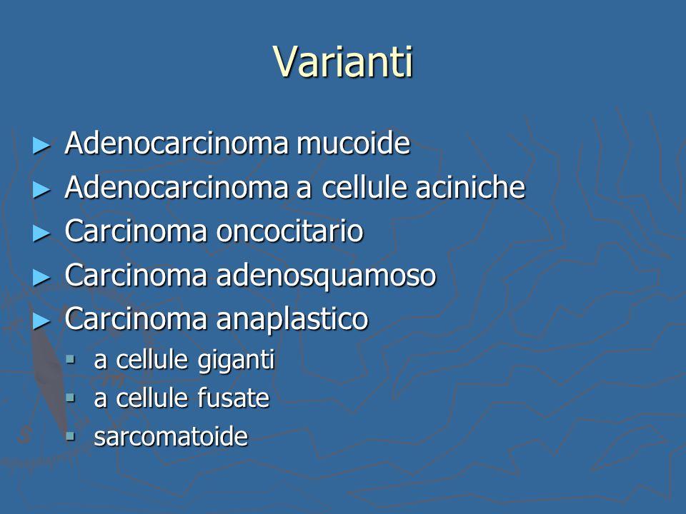 Varianti ► Adenocarcinoma mucoide ► Adenocarcinoma a cellule aciniche ► Carcinoma oncocitario ► Carcinoma adenosquamoso ► Carcinoma anaplastico  a ce